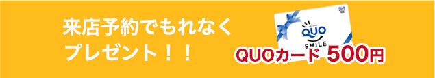 来店予約でもれなくQuoカード500円分プレゼント!!